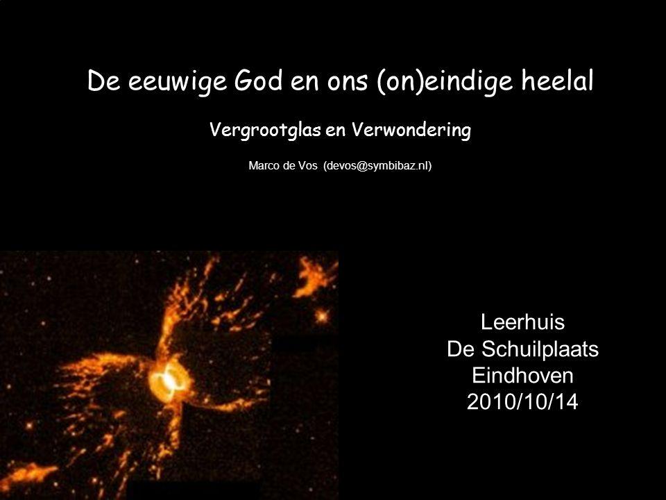 De eeuwige God en ons (on)eindige heelal Vergrootglas en Verwondering Marco de Vos (devos@symbibaz.nl) Leerhuis De Schuilplaats Eindhoven 2010/10/14