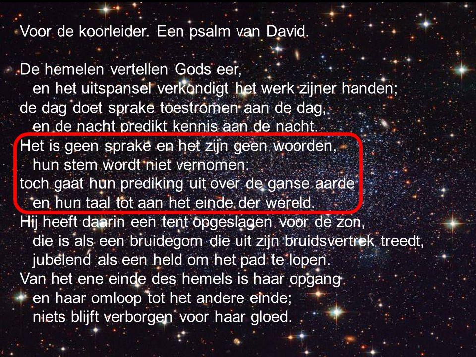 Voor de koorleider. Een psalm van David. De hemelen vertellen Gods eer, en het uitspansel verkondigt het werk zijner handen; de dag doet sprake toestr
