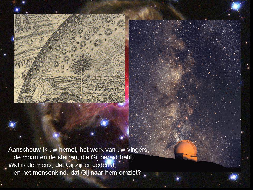 Aanschouw ik uw hemel, het werk van uw vingers, de maan en de sterren, die Gij bereid hebt: Wat is de mens, dat Gij zijner gedenkt, en het mensenkind,
