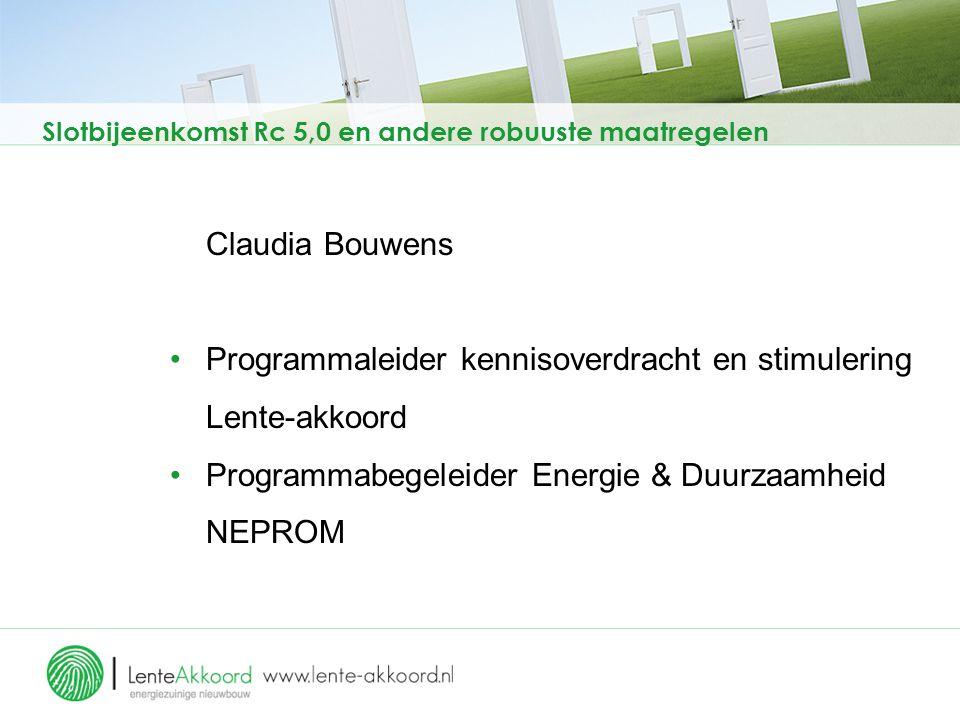 Slotbijeenkomst Rc 5,0 en andere robuuste maatregelen Claudia Bouwens Programmaleider kennisoverdracht en stimulering Lente-akkoord Programmabegeleider Energie & Duurzaamheid NEPROM