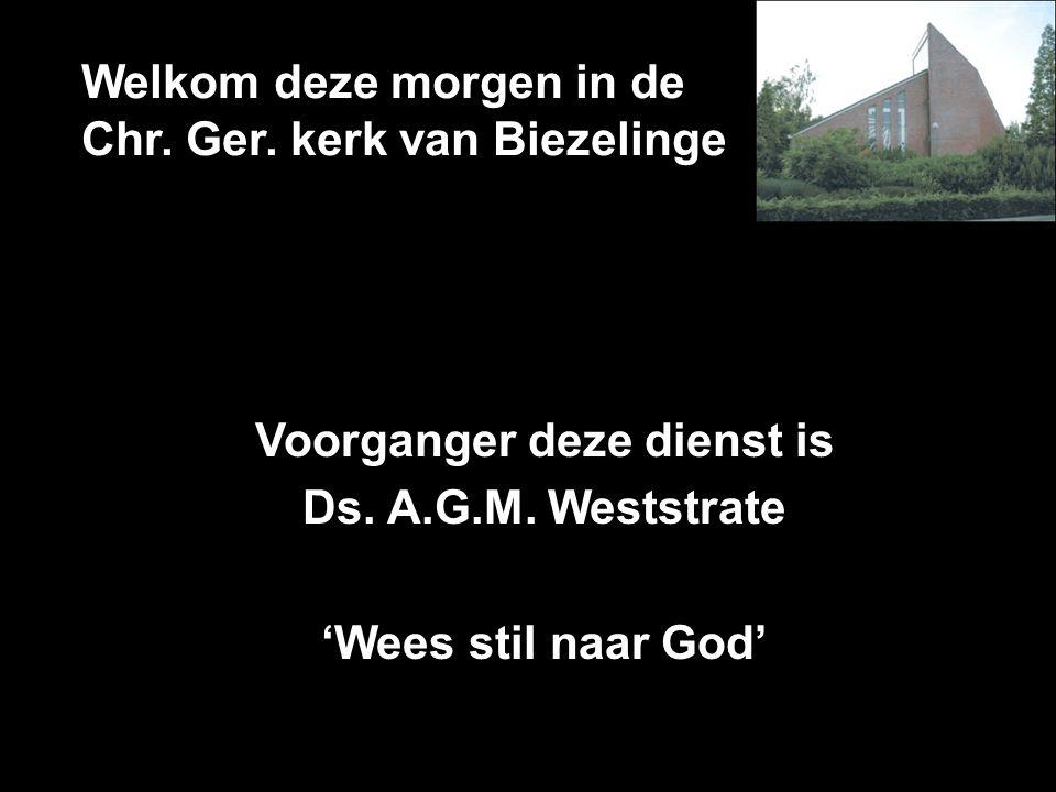 Welkom deze morgen in de Chr. Ger. kerk van Biezelinge Voorganger deze dienst is Ds. A.G.M. Weststrate 'Wees stil naar God'