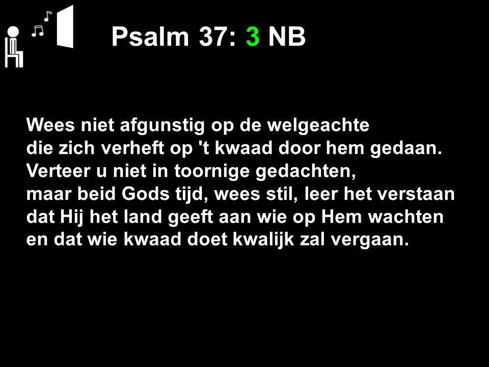 Psalm 37: 3 NB Wees niet afgunstig op de welgeachte die zich verheft op 't kwaad door hem gedaan. Verteer u niet in toornige gedachten, maar beid Gods