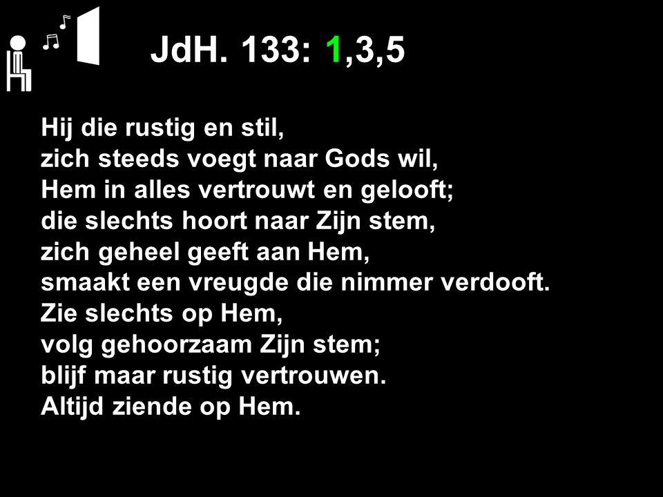 JdH. 133: 1,3,5 Hij die rustig en stil, zich steeds voegt naar Gods wil, Hem in alles vertrouwt en gelooft; die slechts hoort naar Zijn stem, zich geh