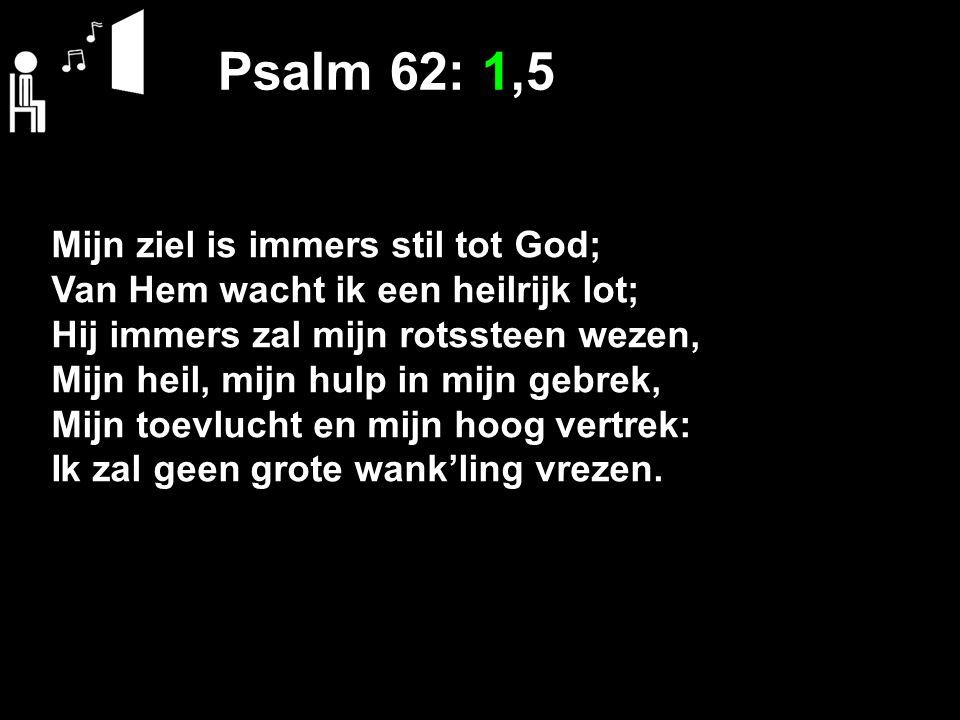 Psalm 62: 1,5 Mijn ziel is immers stil tot God; Van Hem wacht ik een heilrijk lot; Hij immers zal mijn rotssteen wezen, Mijn heil, mijn hulp in mijn gebrek, Mijn toevlucht en mijn hoog vertrek: Ik zal geen grote wank'ling vrezen.