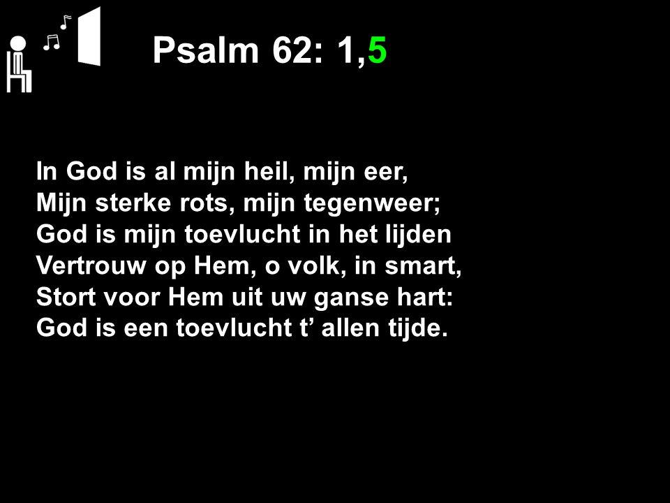 Psalm 62: 1,5 In God is al mijn heil, mijn eer, Mijn sterke rots, mijn tegenweer; God is mijn toevlucht in het lijden Vertrouw op Hem, o volk, in smar
