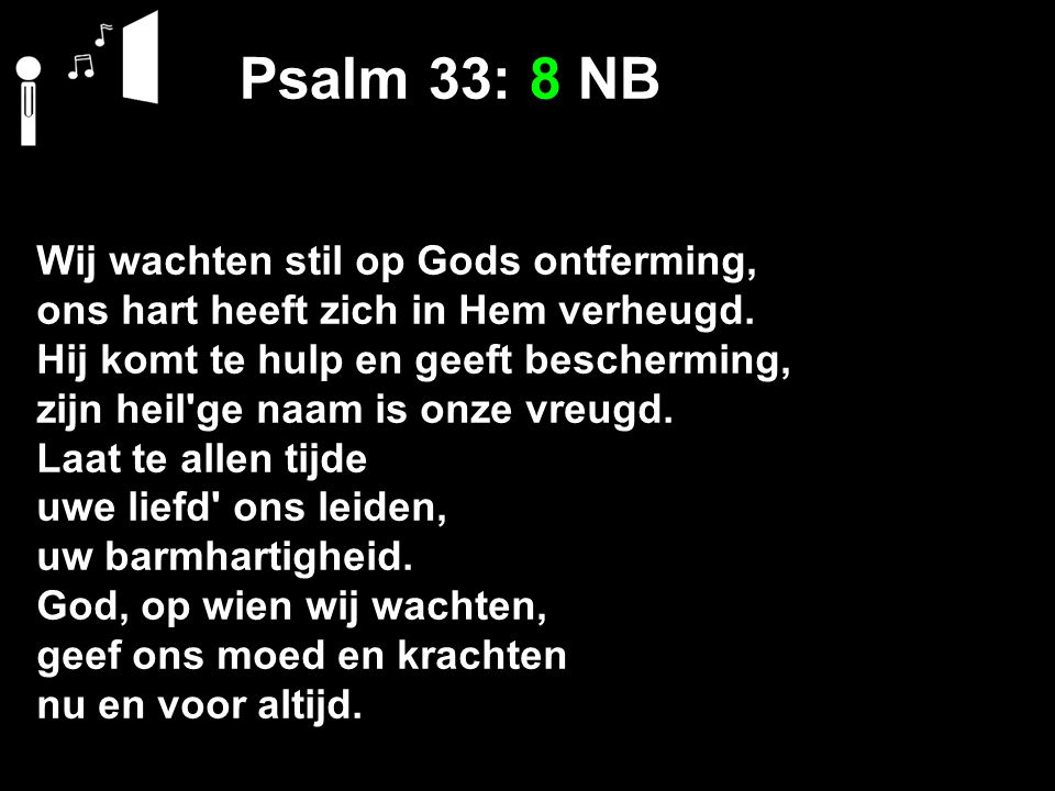 Psalm 33: 8 NB Wij wachten stil op Gods ontferming, ons hart heeft zich in Hem verheugd. Hij komt te hulp en geeft bescherming, zijn heil'ge naam is o