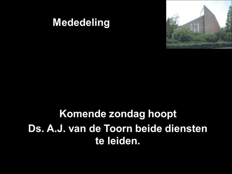 Mededeling Komende zondag hoopt Ds. A.J. van de Toorn beide diensten te leiden.