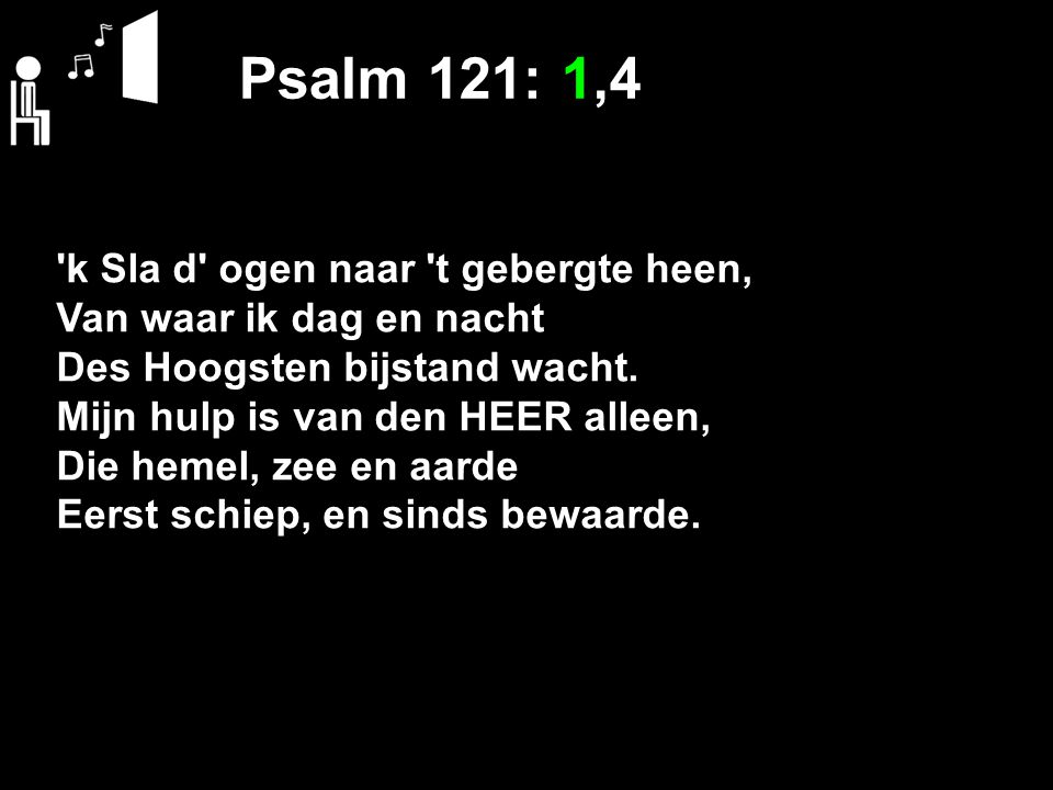 Psalm 121: 1,4 'k Sla d' ogen naar 't gebergte heen, Van waar ik dag en nacht Des Hoogsten bijstand wacht. Mijn hulp is van den HEER alleen, Die hemel