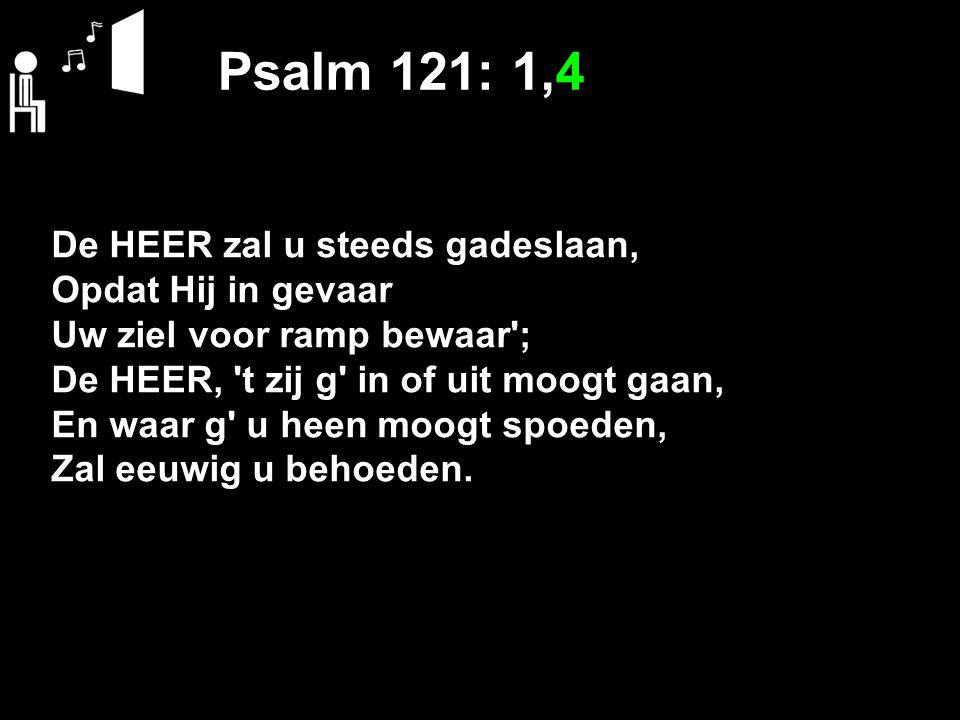 Psalm 121: 1,4 De HEER zal u steeds gadeslaan, Opdat Hij in gevaar Uw ziel voor ramp bewaar'; De HEER, 't zij g' in of uit moogt gaan, En waar g' u he