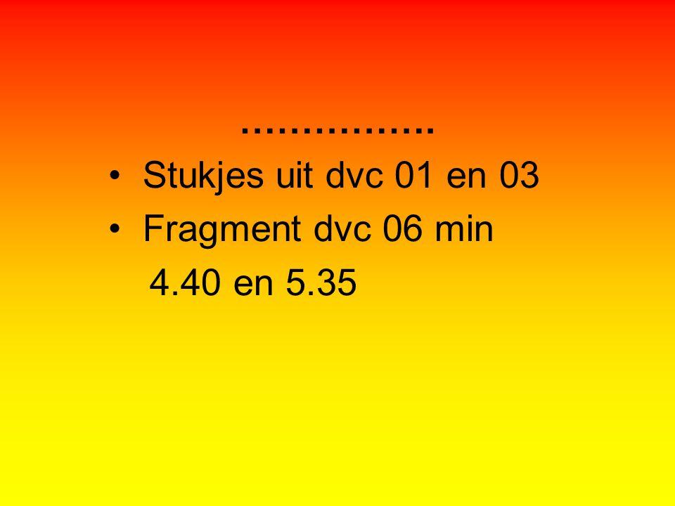 ……………. Stukjes uit dvc 01 en 03 Fragment dvc 06 min 4.40 en 5.35