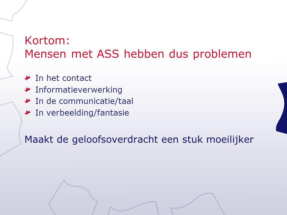 Kortom: Mensen met ASS hebben dus problemen In het contact Informatieverwerking In de communicatie/taal In verbeelding/fantasie Maakt de geloofsoverdr