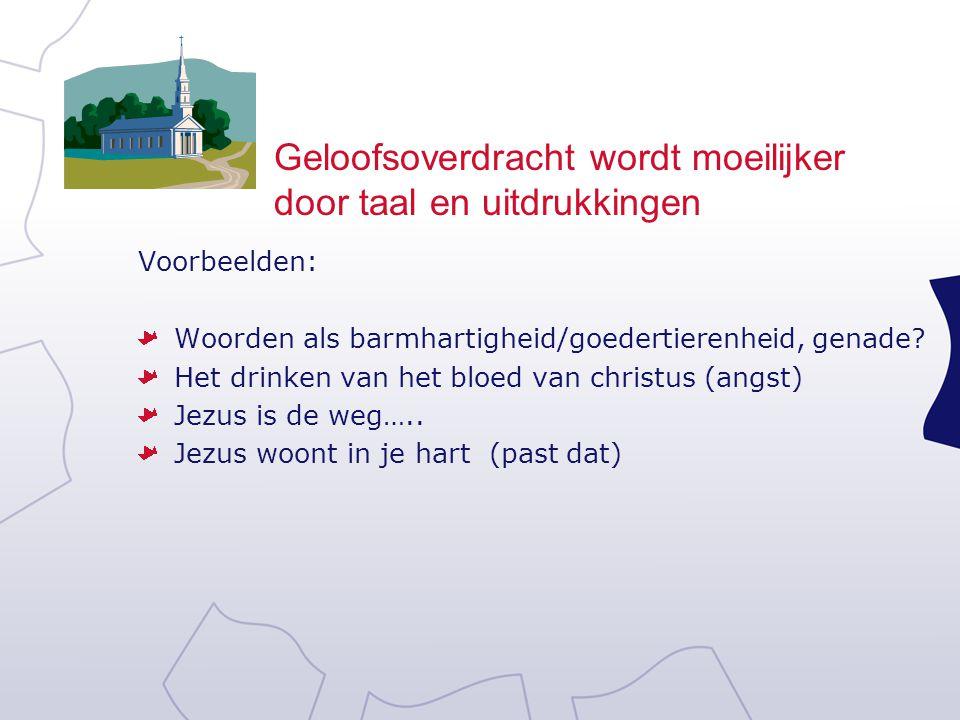 Geloofsoverdracht wordt moeilijker door taal en uitdrukkingen Voorbeelden: Woorden als barmhartigheid/goedertierenheid, genade? Het drinken van het bl