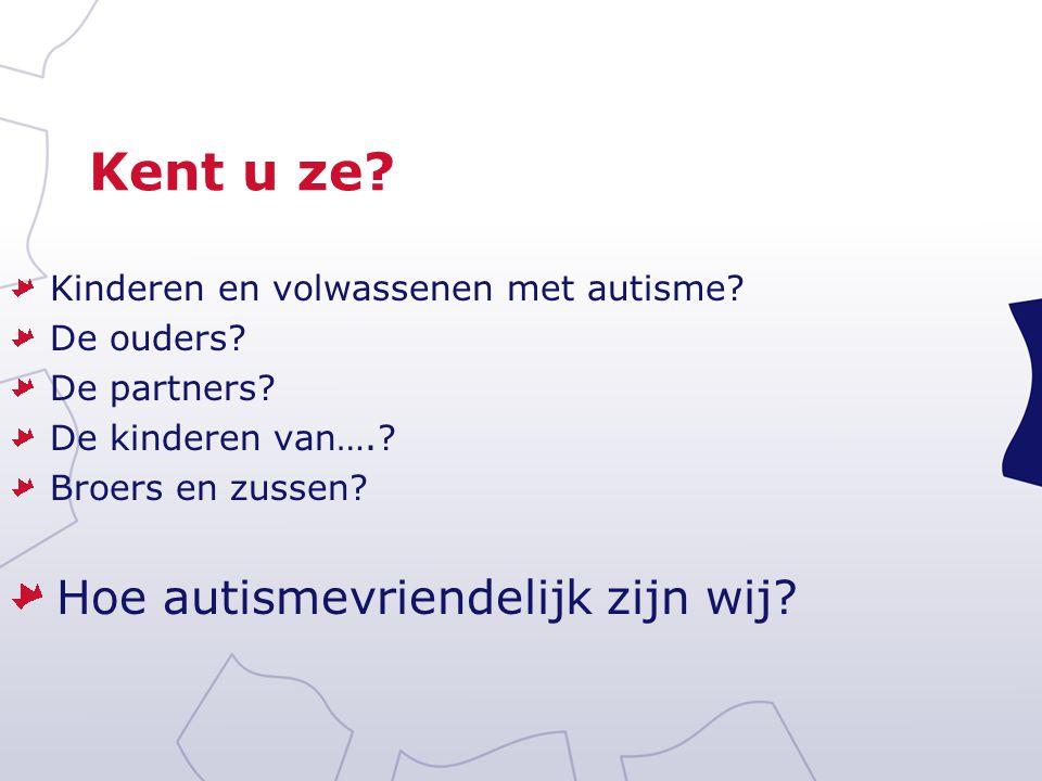 Kent u ze? Kinderen en volwassenen met autisme? De ouders? De partners? De kinderen van….? Broers en zussen? Hoe autismevriendelijk zijn wij?