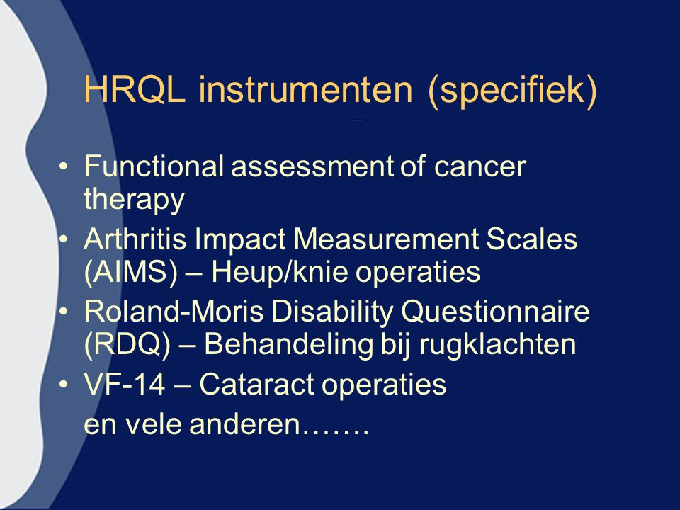 HRQL instrumenten (specifiek) Functional assessment of cancer therapy Arthritis Impact Measurement Scales (AIMS) – Heup/knie operaties Roland-Moris Di