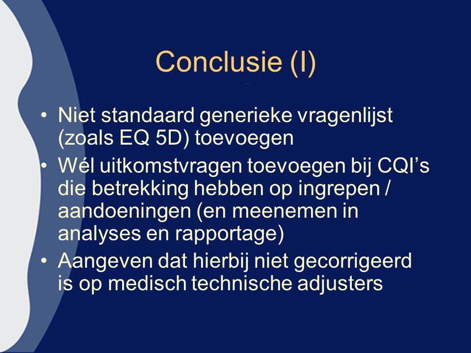 Conclusie (I) Niet standaard generieke vragenlijst (zoals EQ 5D) toevoegen Wél uitkomstvragen toevoegen bij CQI's die betrekking hebben op ingrepen / aandoeningen (en meenemen in analyses en rapportage) Aangeven dat hierbij niet gecorrigeerd is op medisch technische adjusters