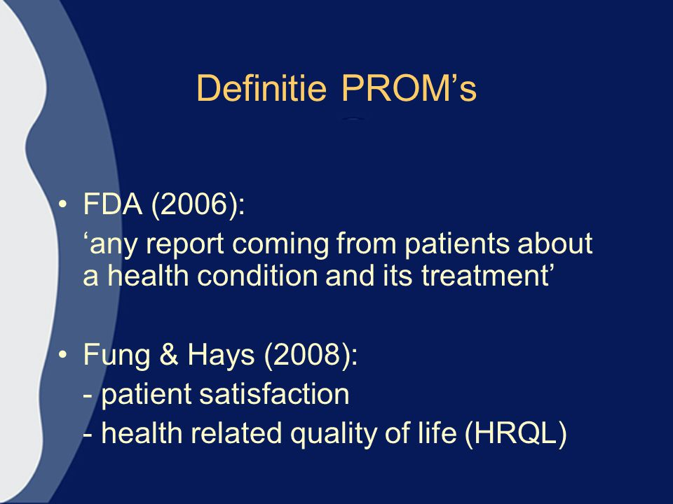 Definitie PROM's FDA (2006): 'any report coming from patients about a health condition and its treatment' Fung & Hays (2008): - patient satisfaction -