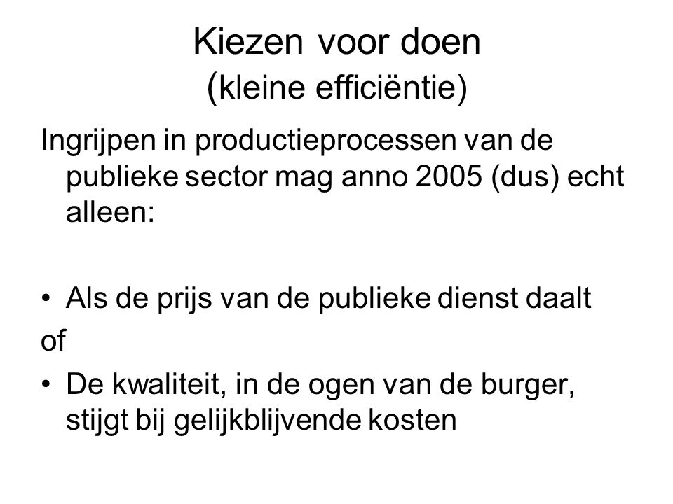 Kiezen voor doen ( kleine efficiëntie) Ingrijpen in productieprocessen van de publieke sector mag anno 2005 (dus) echt alleen: Als de prijs van de publieke dienst daalt of De kwaliteit, in de ogen van de burger, stijgt bij gelijkblijvende kosten