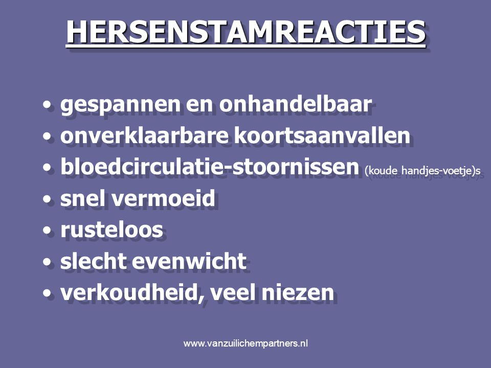 www.vanzuilichempartners.nlHERSENSTAMREACTIESHERSENSTAMREACTIES cerebrale krampaanvallencerebrale krampaanvallen (onrust - hyperactiviteit)(onrust - hyperactiviteit) snel vermoeidsnel vermoeid slecht evenwichtslecht evenwicht oorontstekingenoorontstekingen Holtenontstekingen !!Holtenontstekingen !.