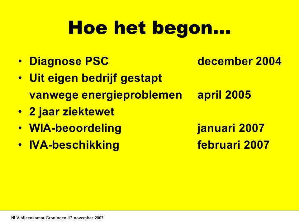 Hoe het begon… Diagnose PSCdecember 2004 Uit eigen bedrijf gestapt vanwege energieproblemen april 2005 2 jaar ziektewet WIA-beoordelingjanuari 2007 IVA-beschikkingfebruari 2007 NLV bijeenkomst Groningen 17 november 2007