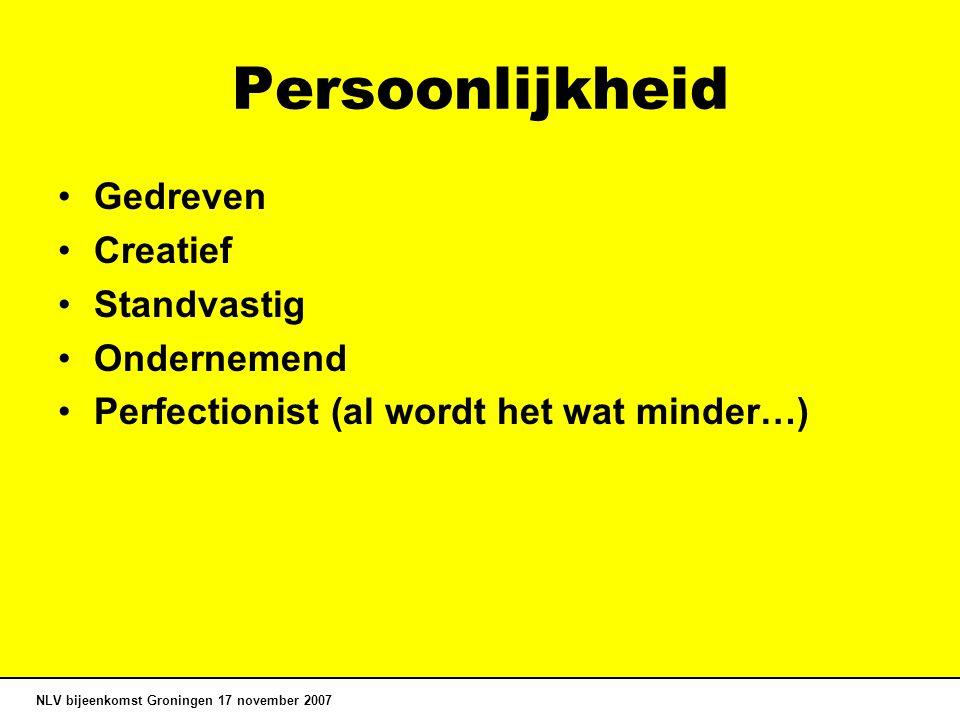 Persoonlijkheid Gedreven Creatief Standvastig Ondernemend Perfectionist (al wordt het wat minder…) NLV bijeenkomst Groningen 17 november 2007