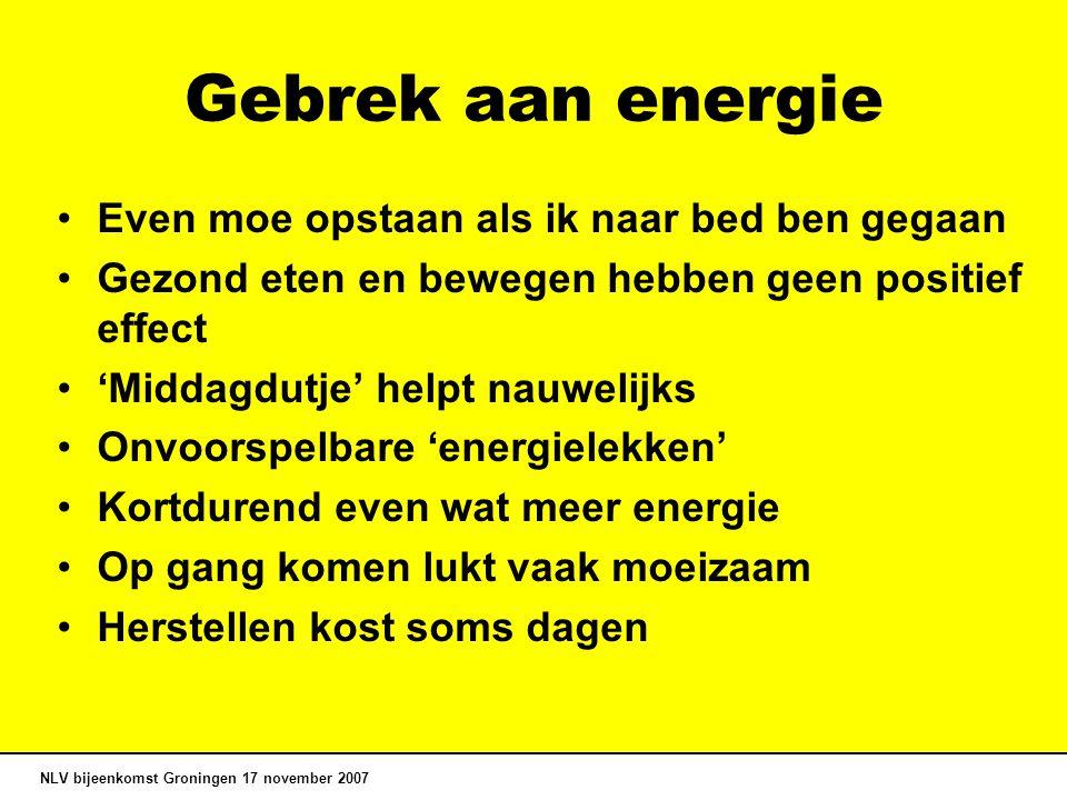 Gebrek aan energie Even moe opstaan als ik naar bed ben gegaan Gezond eten en bewegen hebben geen positief effect 'Middagdutje' helpt nauwelijks Onvoorspelbare 'energielekken' Kortdurend even wat meer energie Op gang komen lukt vaak moeizaam Herstellen kost soms dagen NLV bijeenkomst Groningen 17 november 2007