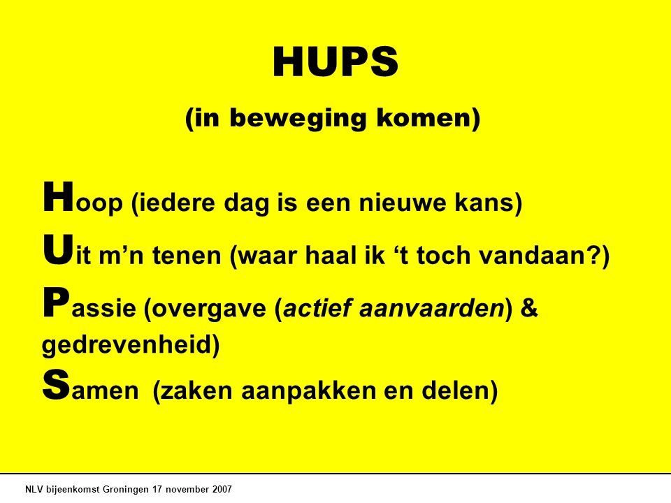 HUPS NLV bijeenkomst Groningen 17 november 2007 U it m'n tenen (waar haal ik 't toch vandaan?) H oop (iedere dag is een nieuwe kans) P assie (overgave (actief aanvaarden) & gedrevenheid) S amen (zaken aanpakken en delen) (in beweging komen)