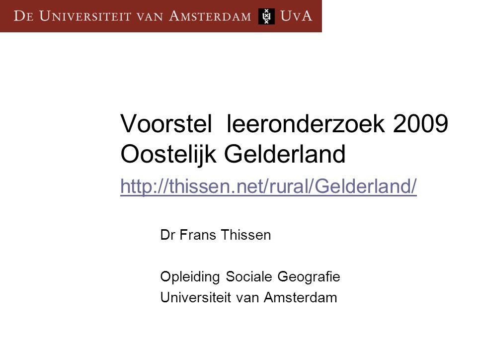 Voorstel leeronderzoek 2009 Oostelijk Gelderland http://thissen.net/rural/Gelderland/ http://thissen.net/rural/Gelderland/ Dr Frans Thissen Opleiding Sociale Geografie Universiteit van Amsterdam