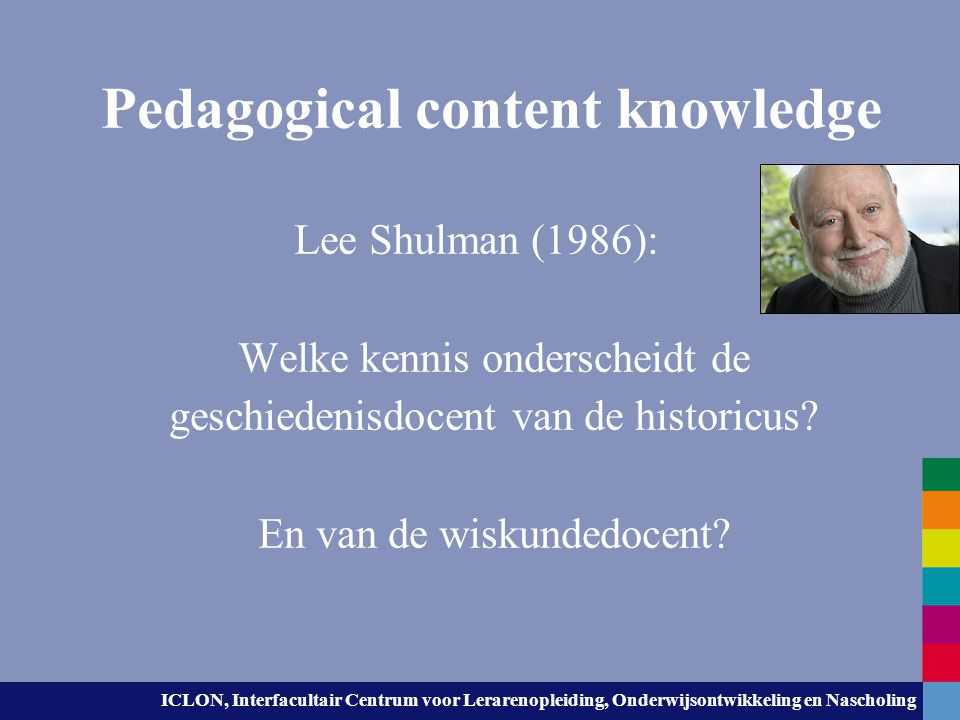 ICLON, Interfacultair Centrum voor Lerarenopleiding, Onderwijsontwikkeling en Nascholing Pedagogical content knowledge That special amalgam of content and pedagogy that is uniquely the province of teachers, their own special from of professional understanding. (Shulman, 1987, p.