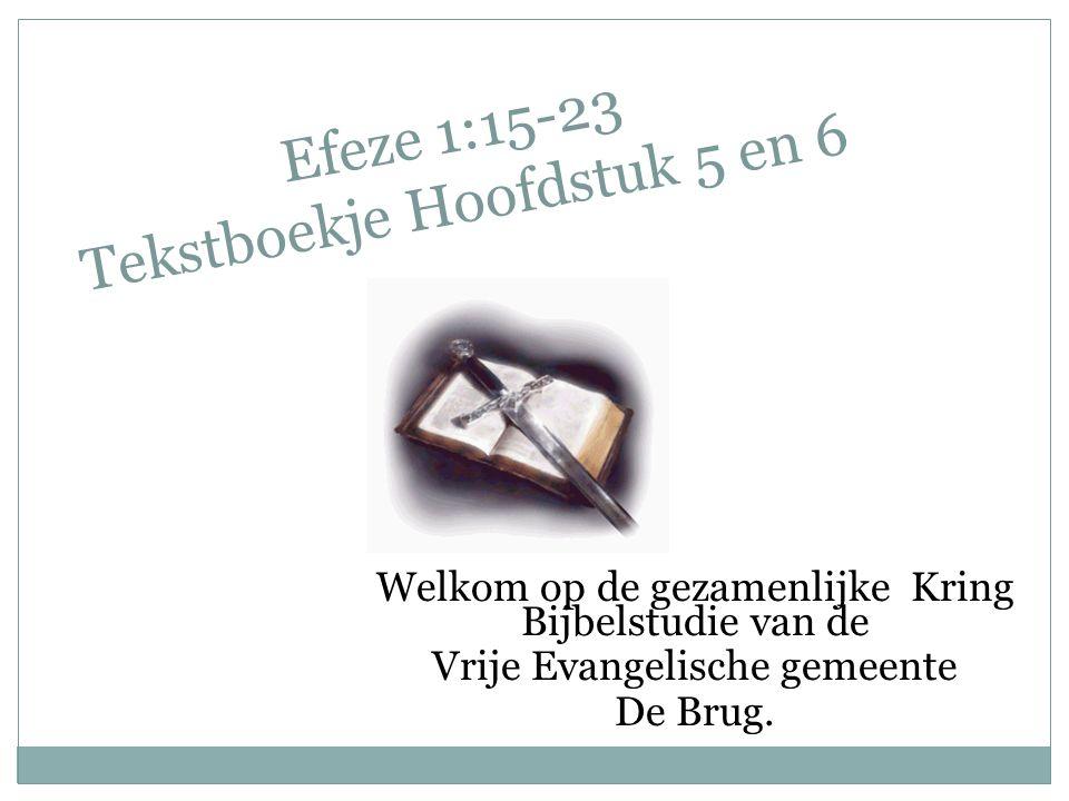 Efeze 1:15-23 Tekstboekje Hoofdstuk 5 en 6 Welkom op de gezamenlijke Kring Bijbelstudie van de Vrije Evangelische gemeente De Brug.