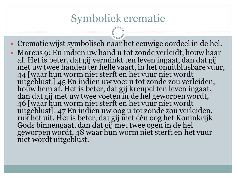 Symboliek crematie Crematie wijst symbolisch naar het eeuwige oordeel in de hel. Marcus 9: En indien uw hand u tot zonde verleidt, houw haar af. Het i