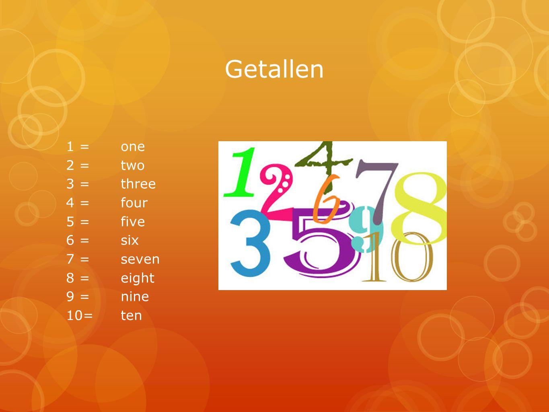 Getallen 1 = one 2 = two 3 = three 4 = four 5 = five 6 = six 7 = seven 8 = eight 9 = nine 10= ten