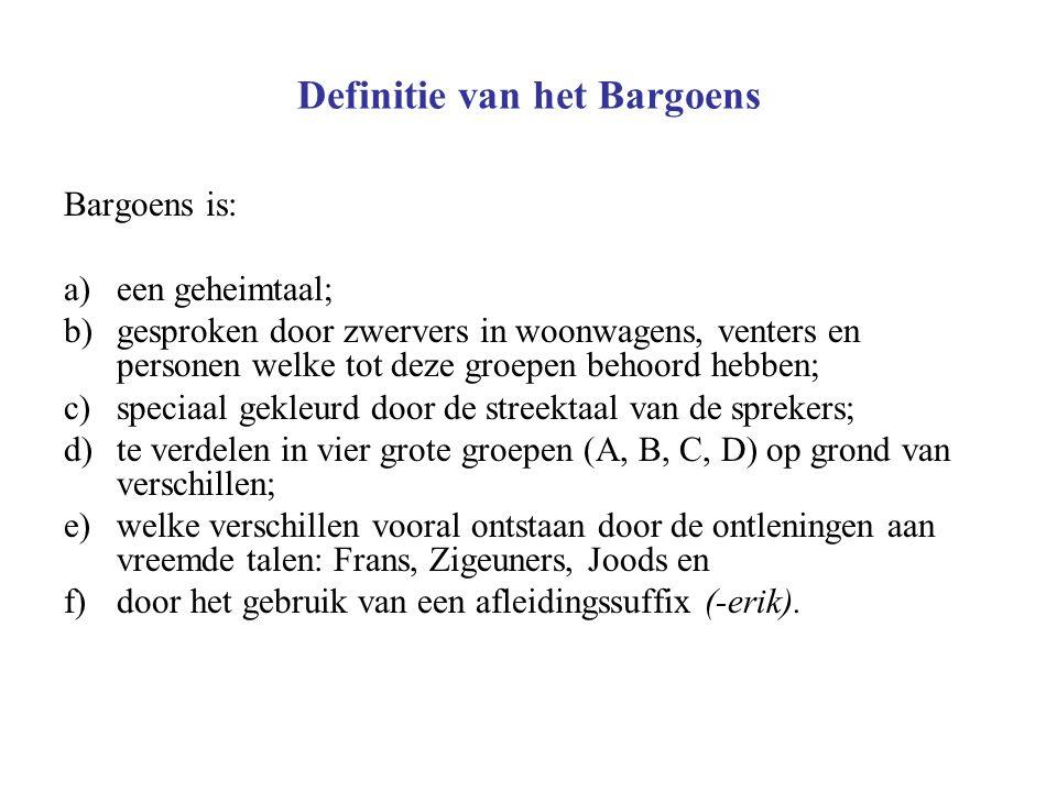 Definitie van het Bargoens Bargoens is: a)een geheimtaal; b)gesproken door zwervers in woonwagens, venters en personen welke tot deze groepen behoord