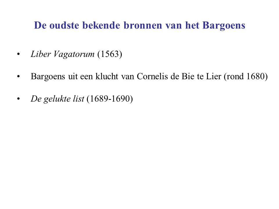 De oudste bekende bronnen van het Bargoens Liber Vagatorum (1563) Bargoens uit een klucht van Cornelis de Bie te Lier (rond 1680) De gelukte list (1689-1690)