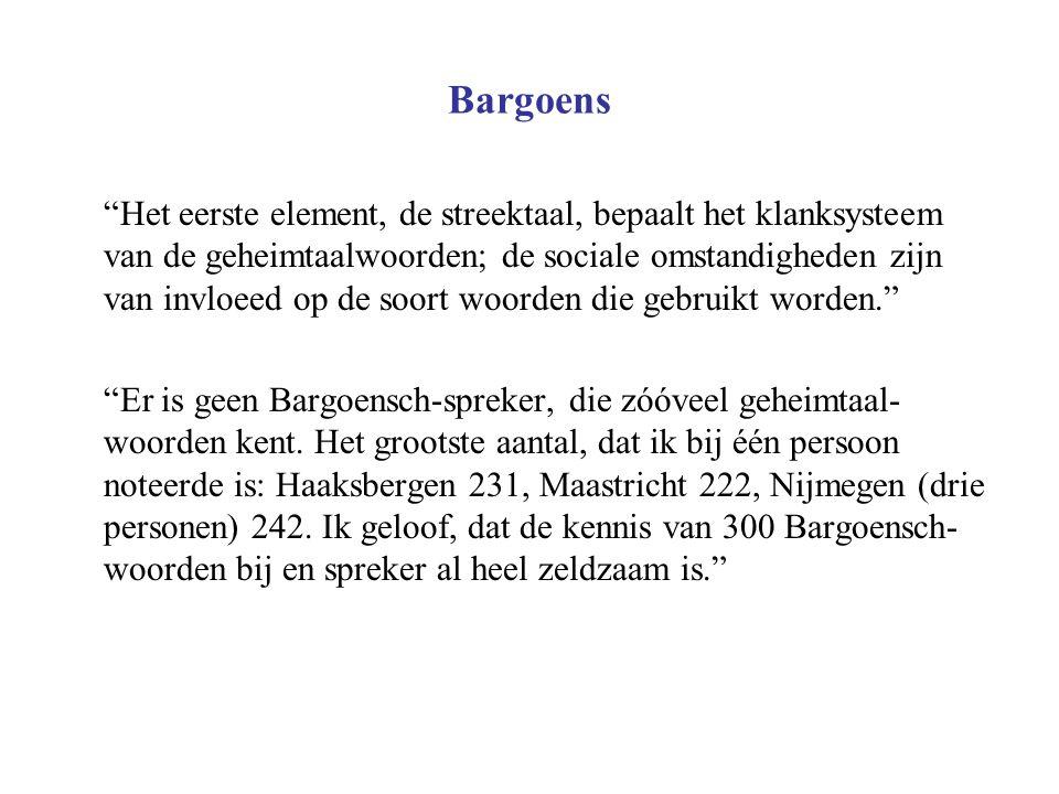 """Bargoens """"Het eerste element, de streektaal, bepaalt het klanksysteem van de geheimtaalwoorden; de sociale omstandigheden zijn van invloeed op de soor"""