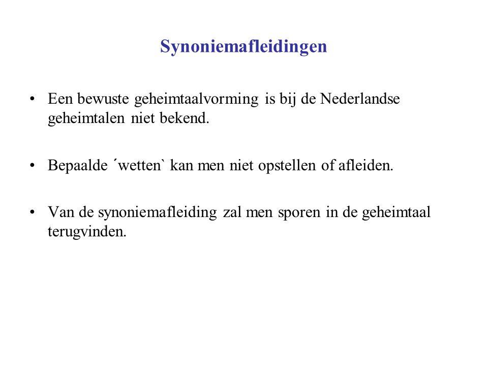 Synoniemafleidingen Een bewuste geheimtaalvorming is bij de Nederlandse geheimtalen niet bekend. Bepaalde ´wetten` kan men niet opstellen of afleiden.