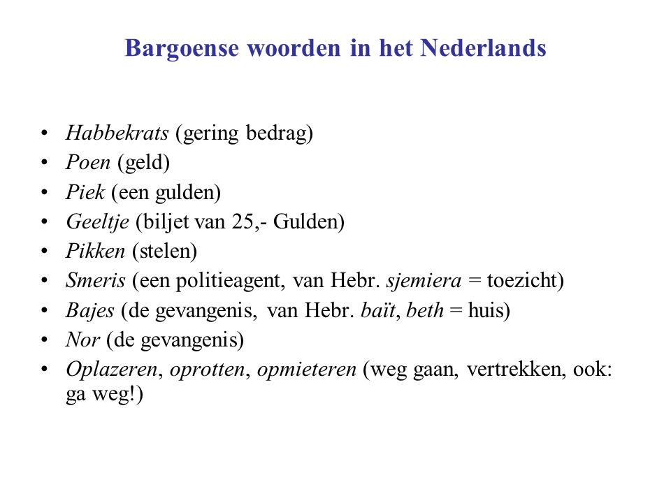 Bargoense woorden in het Nederlands Habbekrats (gering bedrag) Poen (geld) Piek (een gulden) Geeltje (biljet van 25,- Gulden) Pikken (stelen) Smeris (een politieagent, van Hebr.