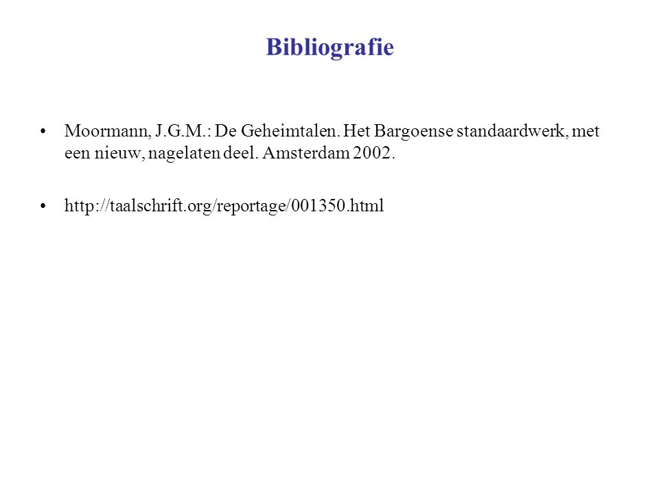 Bibliografie Moormann, J.G.M.: De Geheimtalen. Het Bargoense standaardwerk, met een nieuw, nagelaten deel. Amsterdam 2002. http://taalschrift.org/repo
