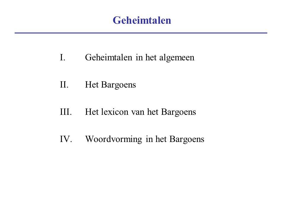 Geheimtalen I.Geheimtalen in het algemeen II.Het Bargoens III.Het lexicon van het Bargoens IV.Woordvorming in het Bargoens