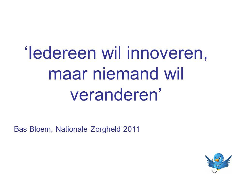 'Iedereen wil innoveren, maar niemand wil veranderen' Bas Bloem, Nationale Zorgheld 2011