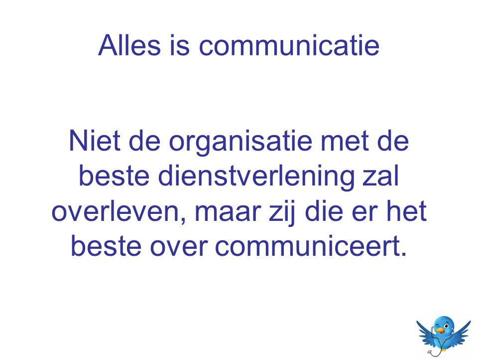 Alles is communicatie Niet de organisatie met de beste dienstverlening zal overleven, maar zij die er het beste over communiceert.
