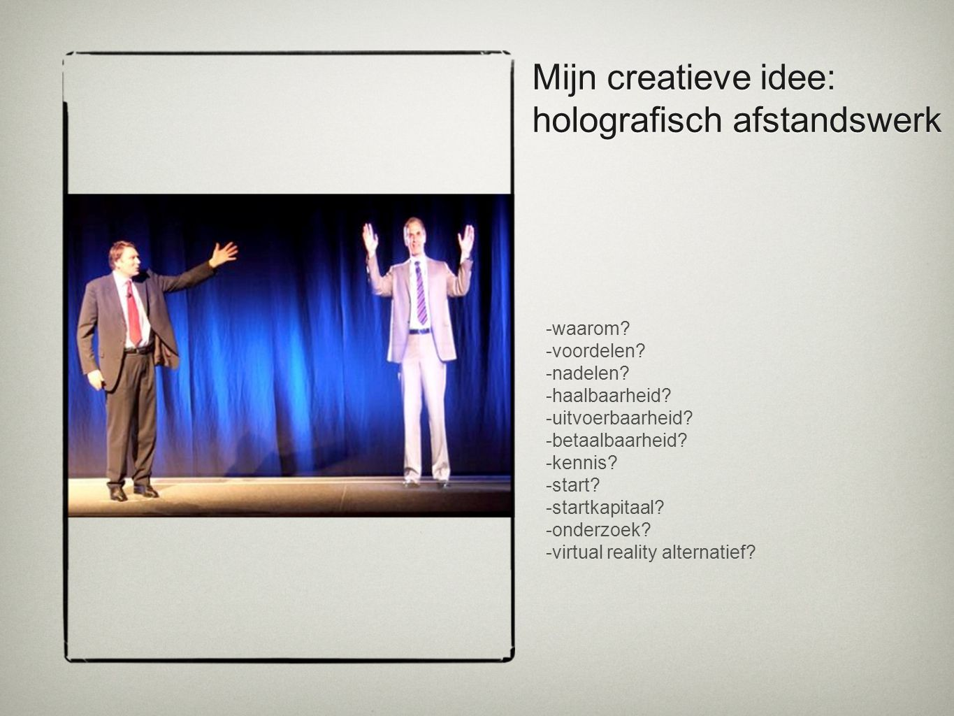 Mijn creatieve idee: holografisch afstandswerk -waarom? -voordelen? -nadelen? -haalbaarheid? -uitvoerbaarheid? -betaalbaarheid? -kennis? -start? -star