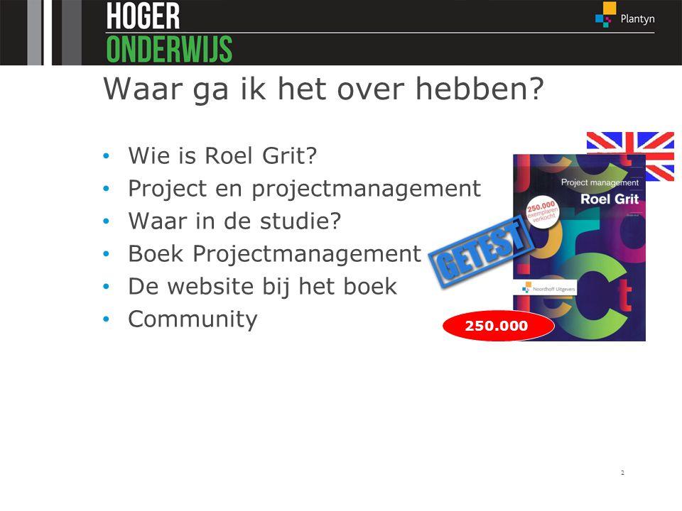 Waar ga ik het over hebben? Wie is Roel Grit? Project en projectmanagement Waar in de studie? Boek Projectmanagement De website bij het boek Community
