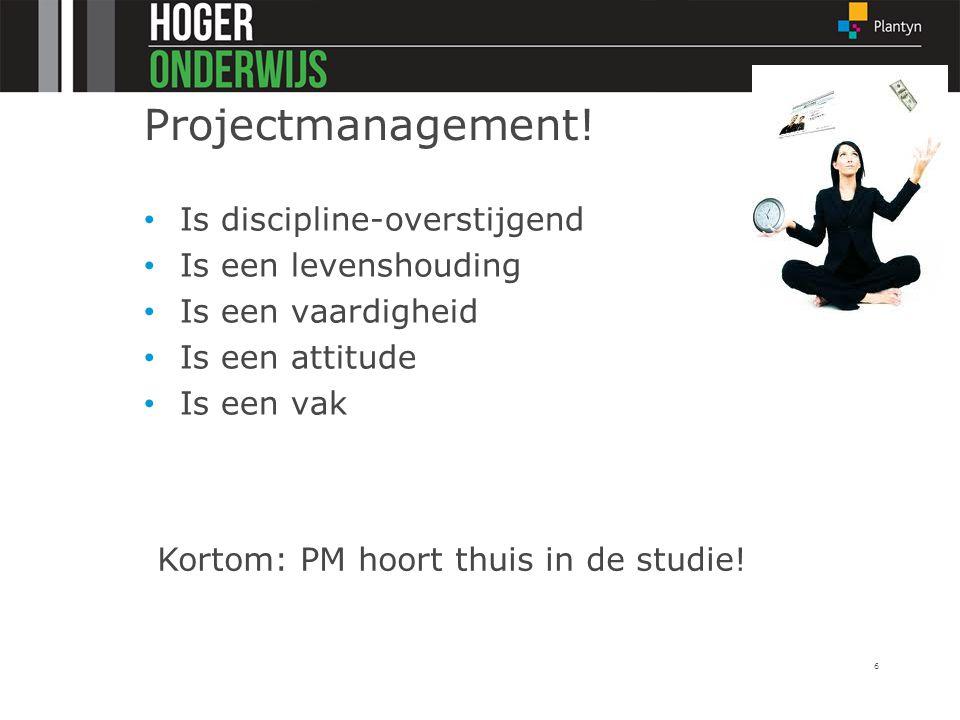 Projectmanagement! Is discipline-overstijgend Is een levenshouding Is een vaardigheid Is een attitude Is een vak 6 Kortom: PM hoort thuis in de studie