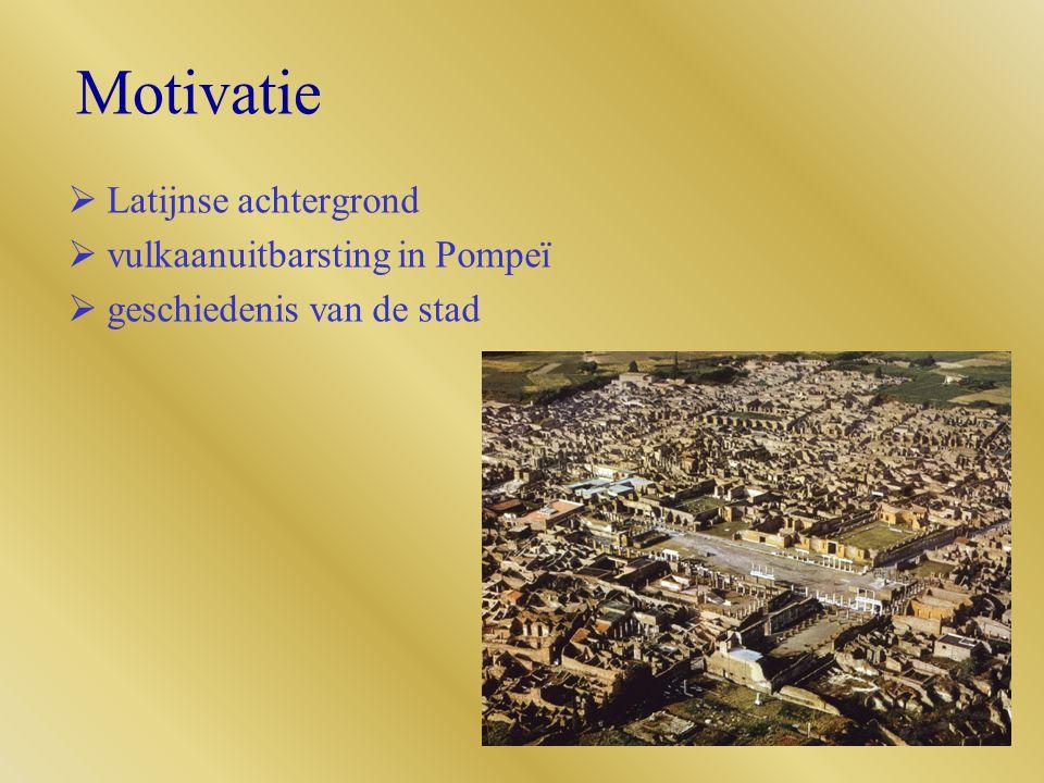 Motivatie  Latijnse achtergrond  vulkaanuitbarsting in Pompeï  geschiedenis van de stad