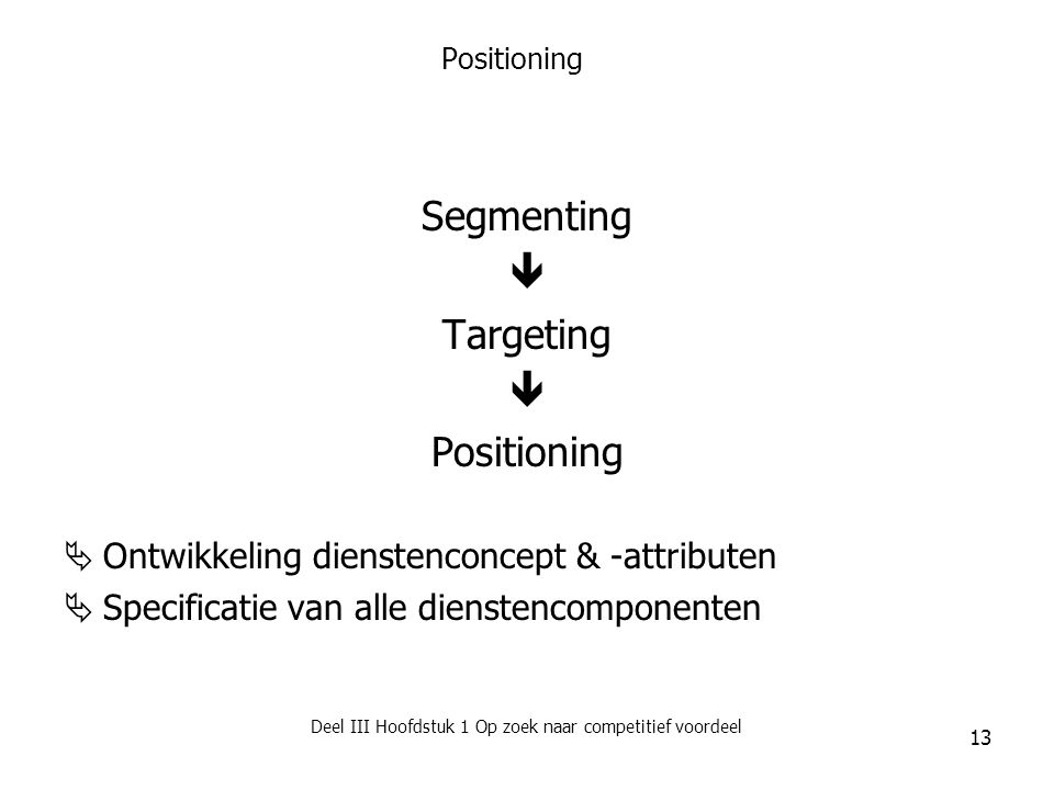 Deel III Hoofdstuk 1 Op zoek naar competitief voordeel 13 Positioning Segmenting  Targeting  Positioning  Ontwikkeling dienstenconcept & -attribute