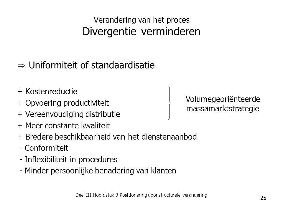 Deel III Hoofdstuk 3 Positionering door structurele verandering 25 Verandering van het proces Divergentie verminderen ⇒ Uniformiteit of standaardisati