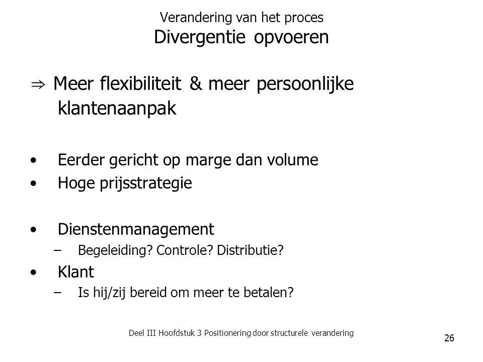 Deel III Hoofdstuk 3 Positionering door structurele verandering 26 Verandering van het proces Divergentie opvoeren ⇒ Meer flexibiliteit & meer persoon