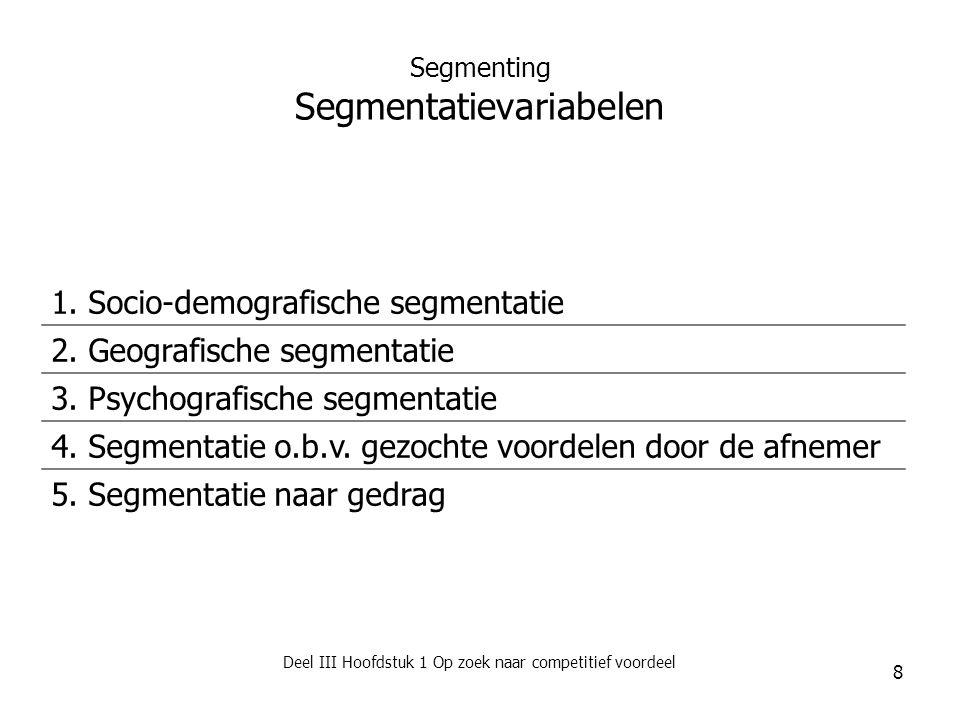 Deel III Hoofdstuk 1 Op zoek naar competitief voordeel 8 Segmenting Segmentatievariabelen 1. Socio-demografische segmentatie 2. Geografische segmentat