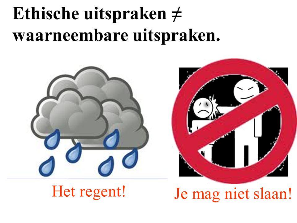 Ethische uitspraken ≠ waarneembare uitspraken. Het regent! Je mag niet slaan!