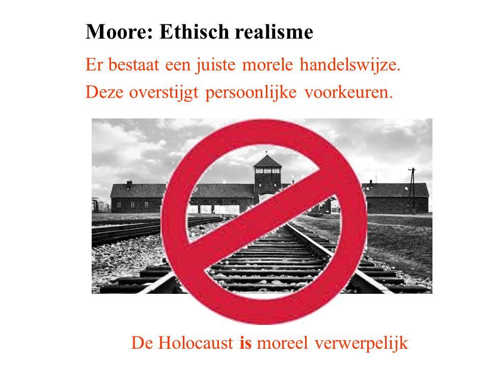 Moore: Ethisch realisme Er bestaat een juiste morele handelswijze. Deze overstijgt persoonlijke voorkeuren. De Holocaust is moreel verwerpelijk